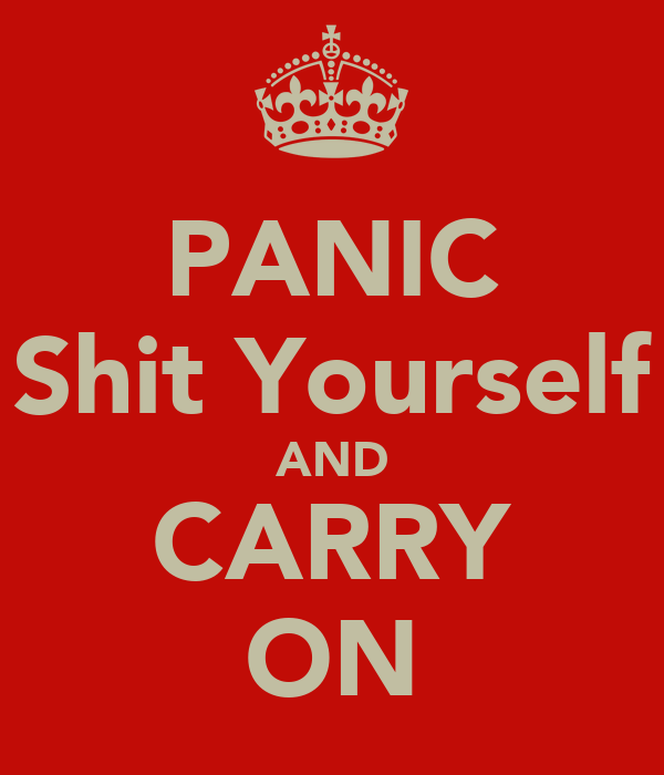 PANIC Shit Yourself AND CARRY ON