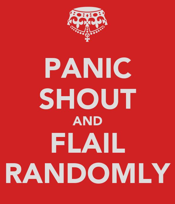 PANIC SHOUT AND FLAIL RANDOMLY