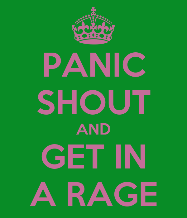 PANIC SHOUT AND GET IN A RAGE