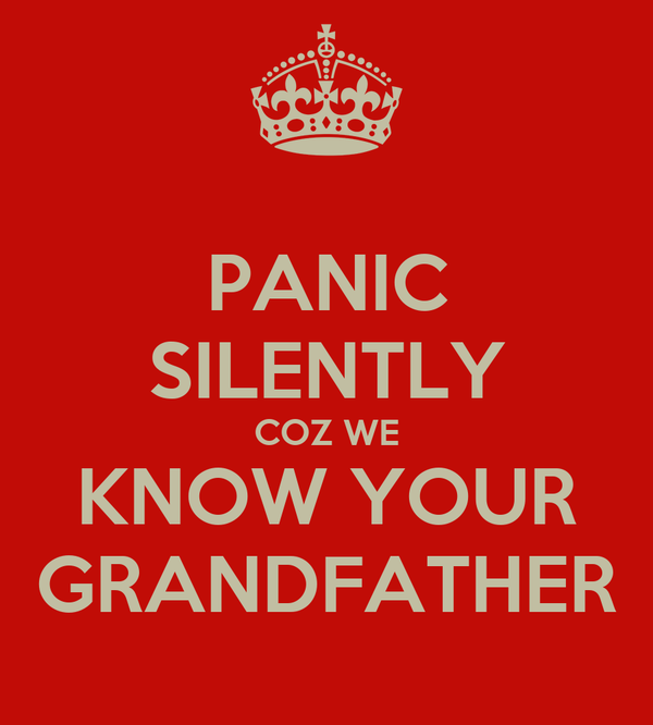 PANIC SILENTLY COZ WE KNOW YOUR GRANDFATHER