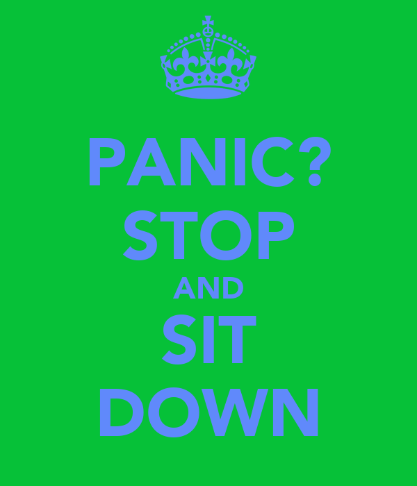PANIC? STOP AND SIT DOWN
