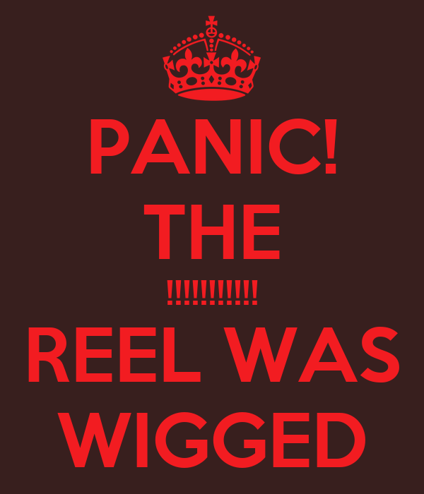 PANIC! THE !!!!!!!!!!! REEL WAS WIGGED