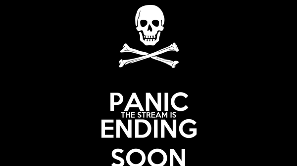PANIC THE STREAM IS ENDING SOON