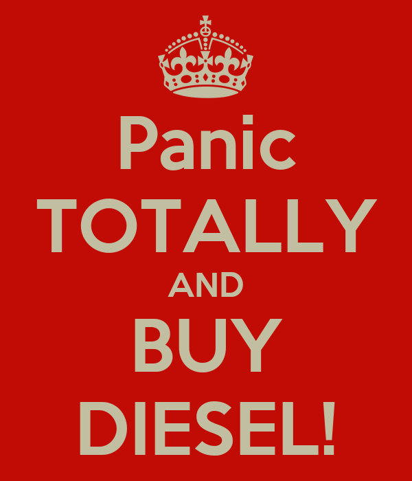 Panic TOTALLY AND BUY DIESEL!