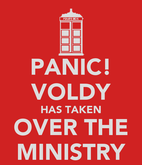 PANIC! VOLDY HAS TAKEN OVER THE MINISTRY