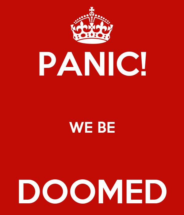PANIC!  WE BE  DOOMED