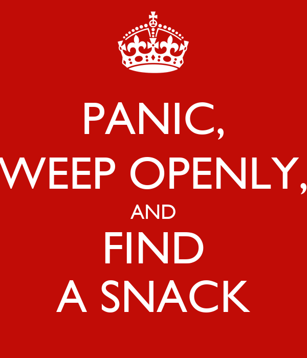 PANIC, WEEP OPENLY, AND FIND A SNACK