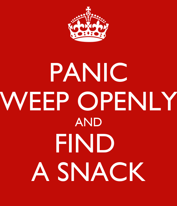 PANIC WEEP OPENLY AND FIND  A SNACK