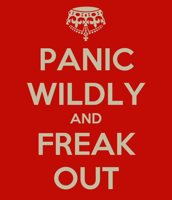 PANIC WILDLY AND FREAK OUT