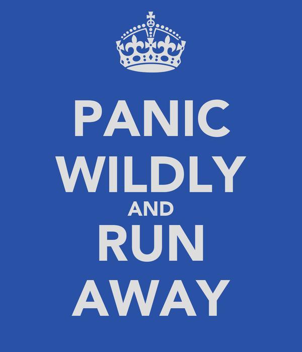 PANIC WILDLY AND RUN AWAY