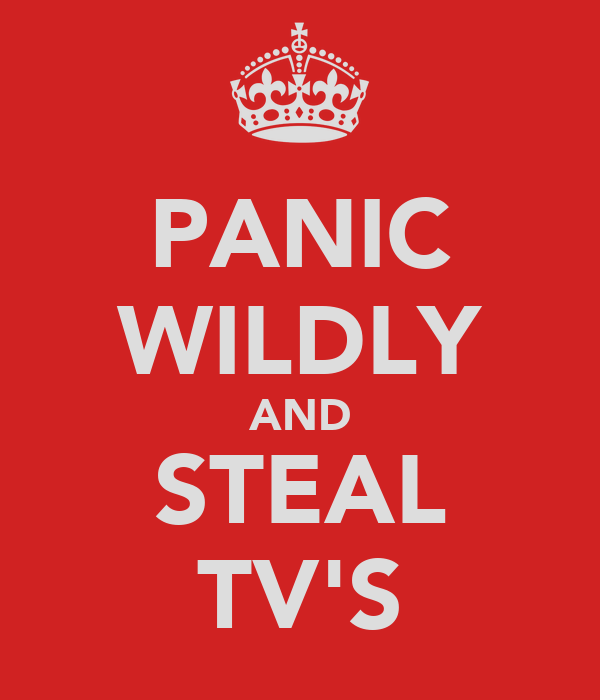 PANIC WILDLY AND STEAL TV'S