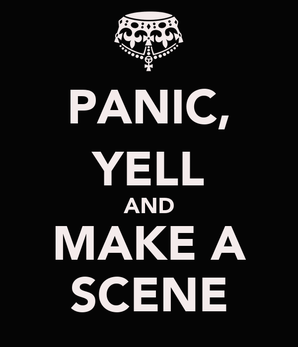 PANIC, YELL AND MAKE A SCENE