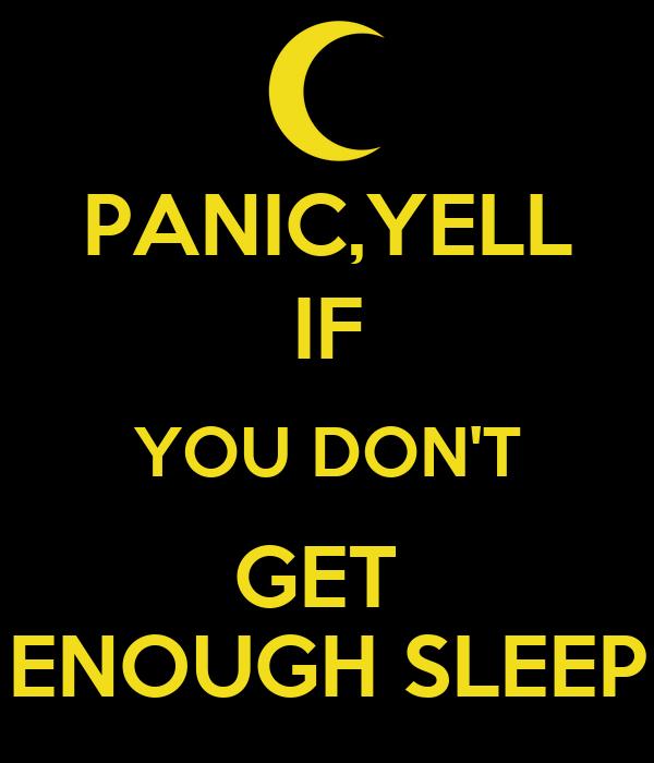PANIC,YELL IF YOU DON'T GET  ENOUGH SLEEP