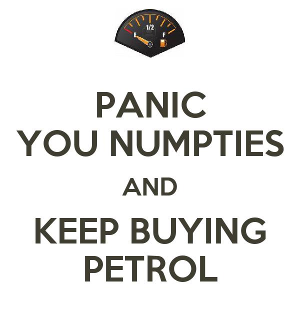 PANIC YOU NUMPTIES AND KEEP BUYING PETROL