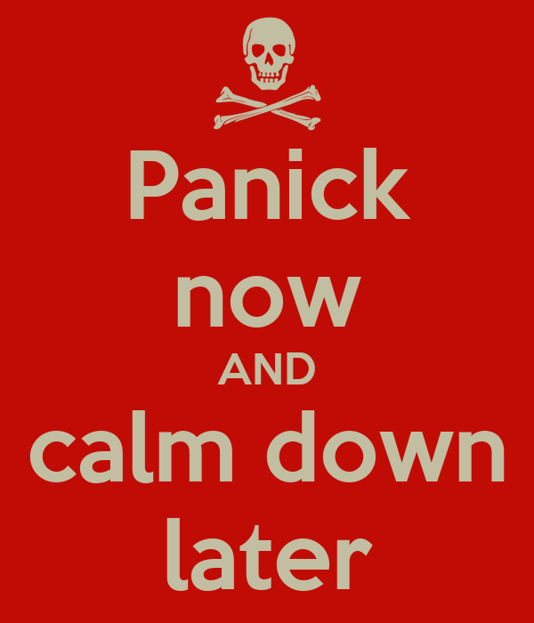 Panick now AND calm down later