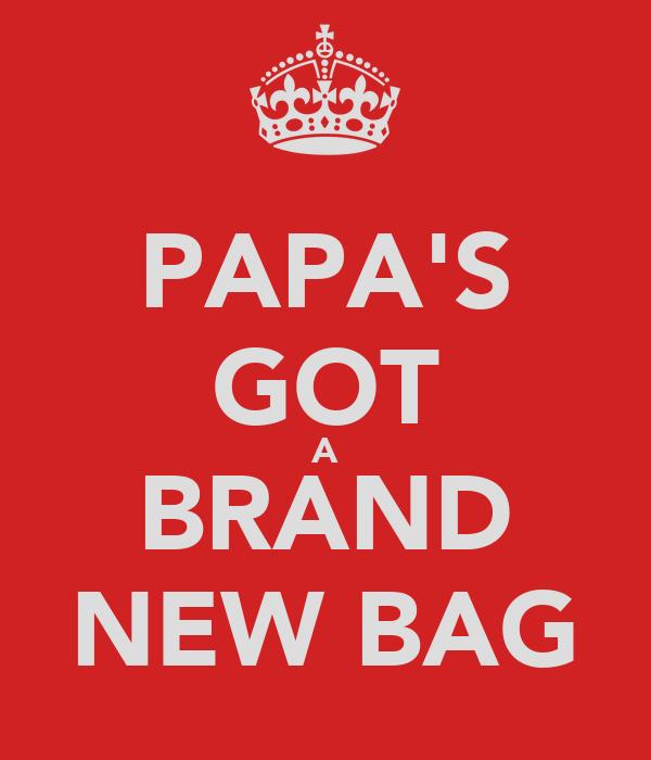 PAPA'S GOT A BRAND NEW BAG