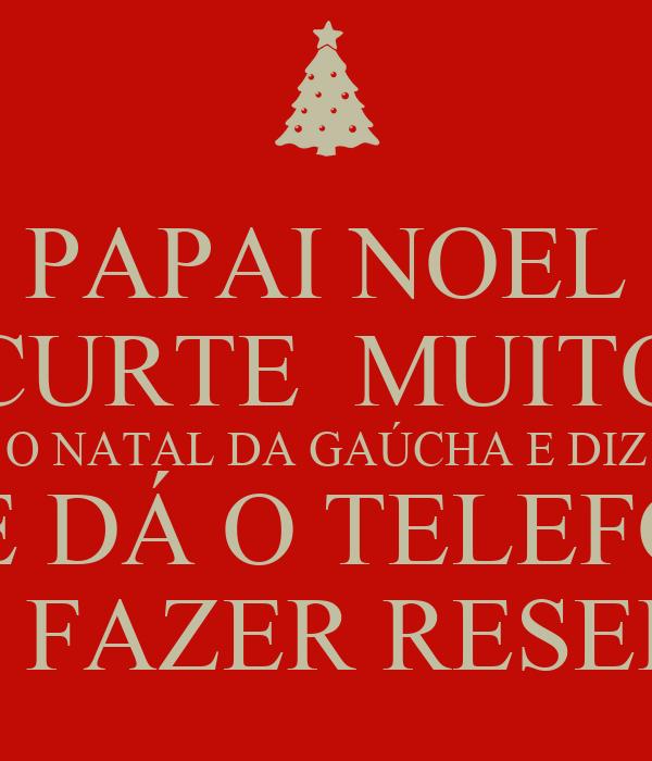 PAPAI NOEL CURTE  MUITO O NATAL DA GAÚCHA E DIZ E TE DÁ O TELEFONE PRA FAZER RESERVA