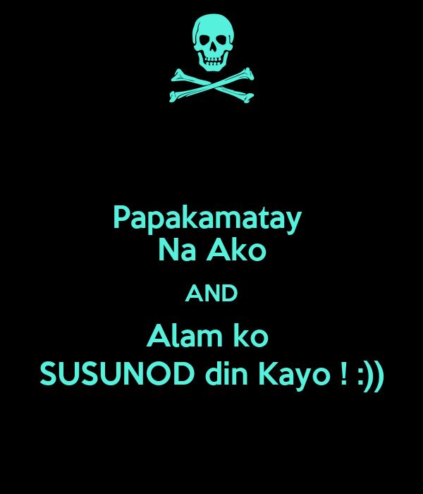 Papakamatay  Na Ako AND Alam ko  SUSUNOD din Kayo ! :))