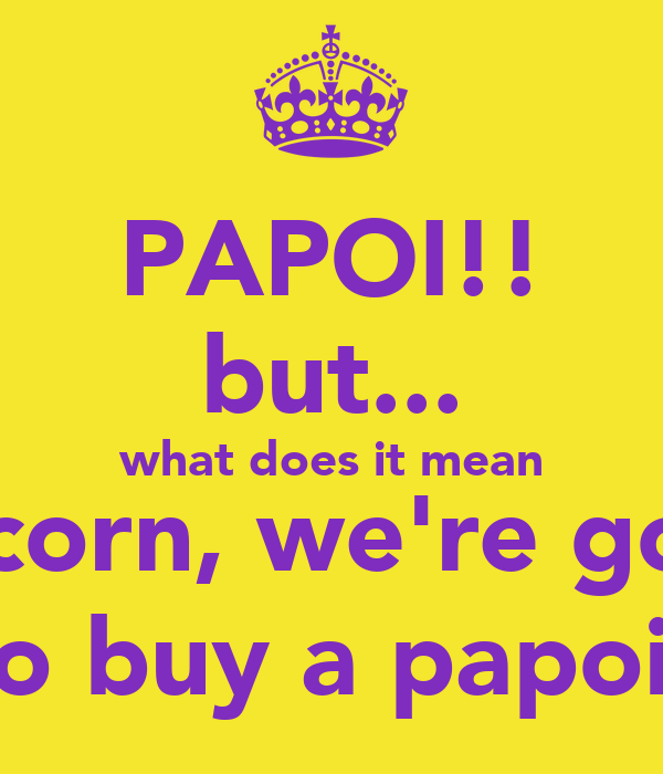 PAPOI!! but... what does it mean Unicorn, we're going to buy a papoi!