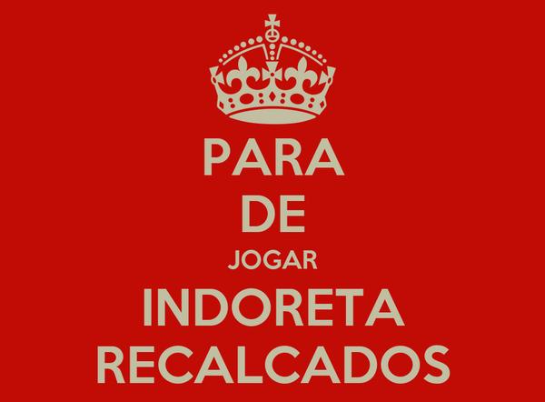 PARA DE JOGAR INDORETA RECALCADOS