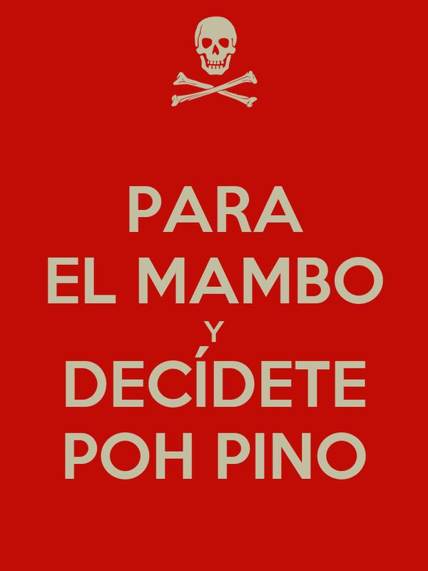PARA EL MAMBO Y DECÍDETE POH PINO