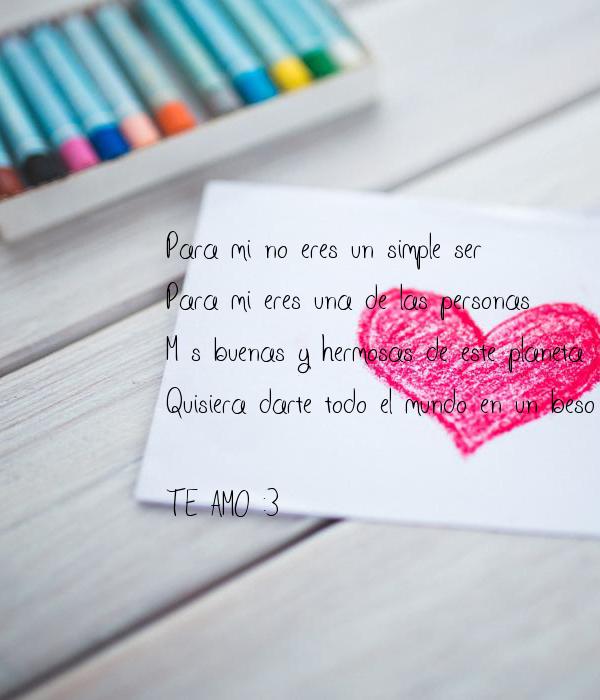 Para mi no eres un simple ser Para mi eres una de las personas  Más buenas y hermosas de este planeta Quisiera darte todo el mundo en un beso   TE AMO :3