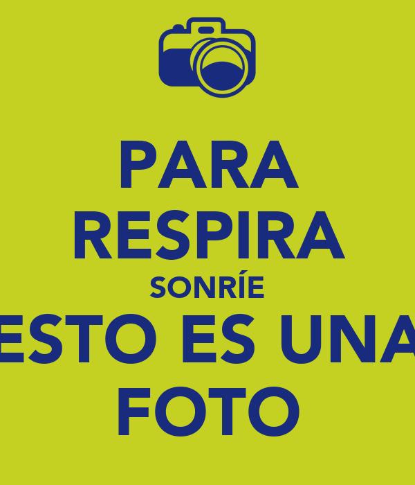 PARA RESPIRA SONRÍE ESTO ES UNA FOTO