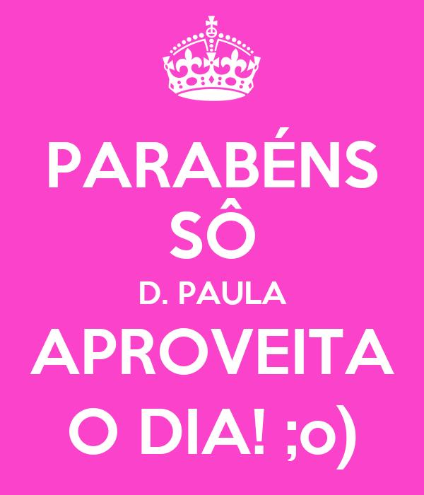 PARABÉNS SÔ D. PAULA APROVEITA O DIA! ;o)