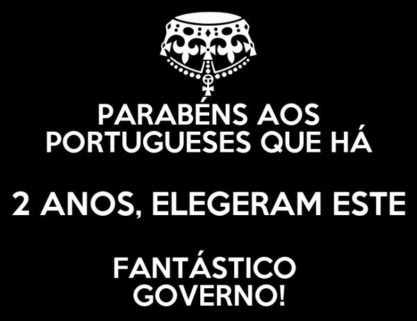 PARABÉNS AOS  PORTUGUESES QUE HÁ  2 ANOS, ELEGERAM ESTE FANTÁSTICO  GOVERNO!