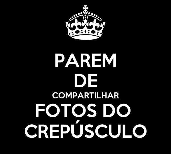 PAREM DE COMPARTILHAR FOTOS DO  CREPÚSCULO