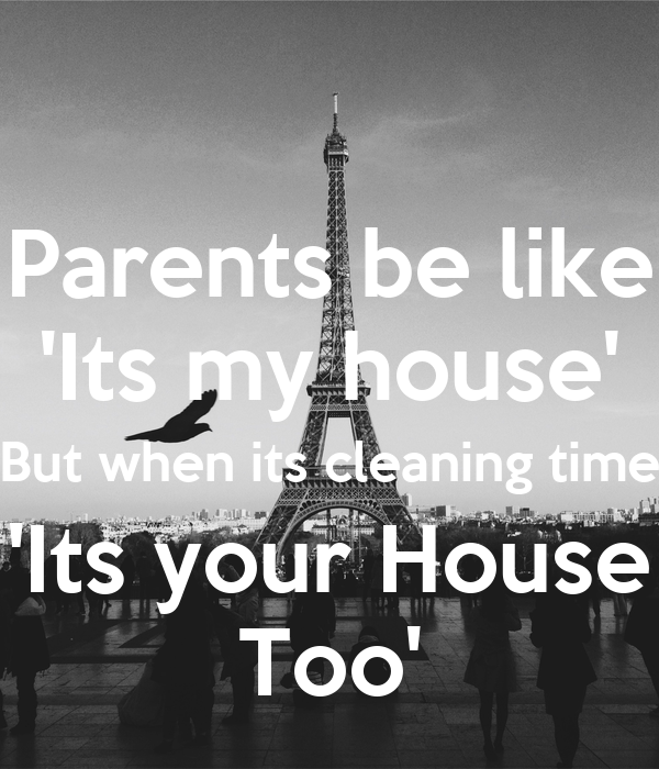 Parents be like 'Its my house' But when its cleaning time 'Its your House Too'