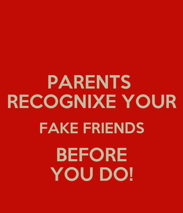 PARENTS  RECOGNIXE YOUR FAKE FRIENDS BEFORE YOU DO!