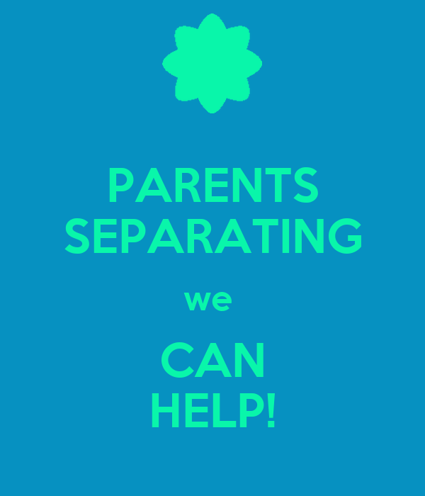 PARENTS SEPARATING we  CAN HELP!
