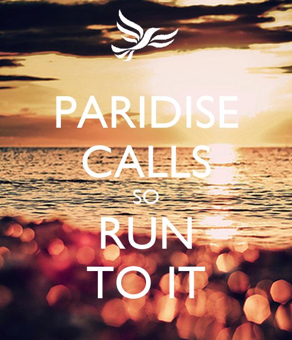 PARIDISE CALLS SO RUN TO IT