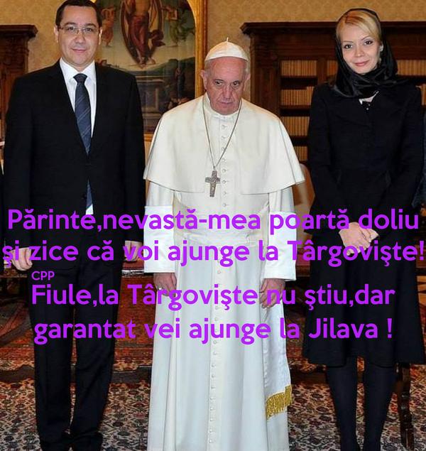 Părinte,nevastă-mea poartă doliu şi zice că voi ajunge la Târgovişte! CPP                                                                                                  Fiule,la Târgovişte nu ştiu,dar garantat vei ajunge la Jilava !