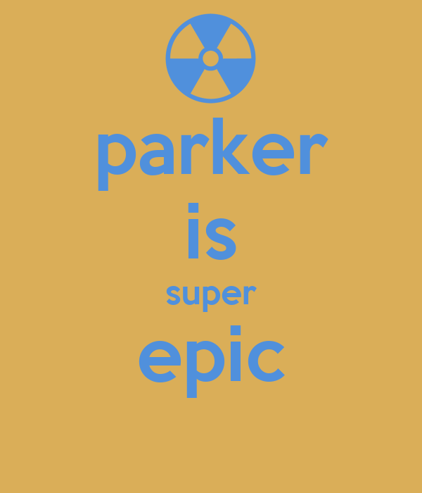parker is super epic