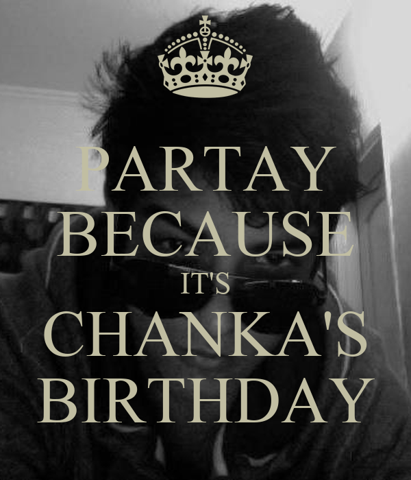 PARTAY BECAUSE IT'S CHANKA'S BIRTHDAY