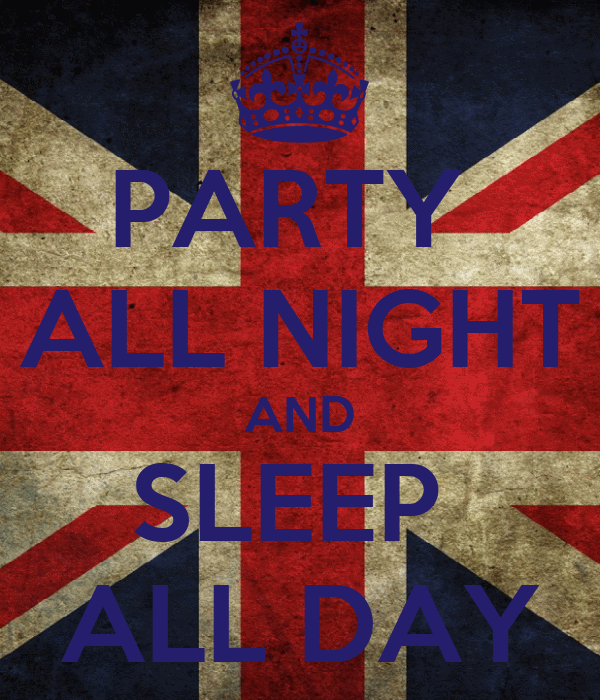 PARTY  ALL NIGHT AND SLEEP  ALL DAY