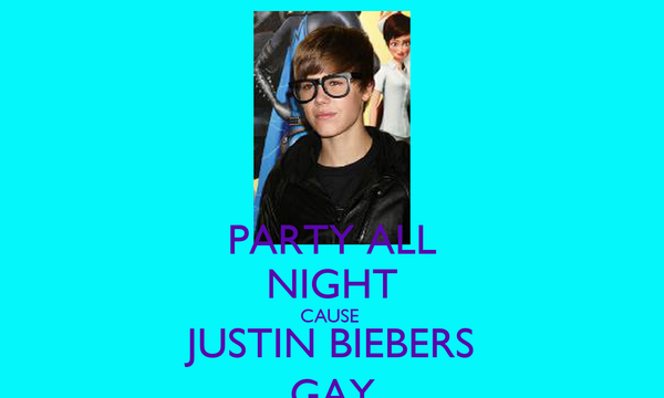 PARTY ALL NIGHT CAUSE  JUSTIN BIEBERS GAY