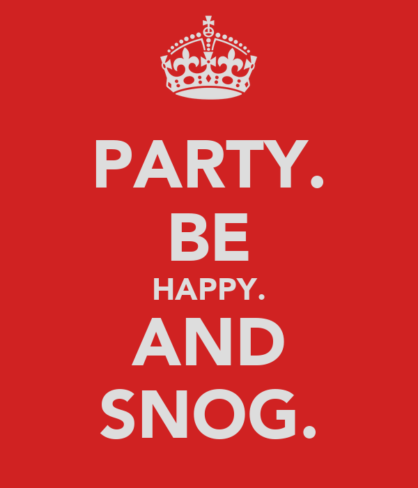 PARTY. BE HAPPY. AND SNOG.
