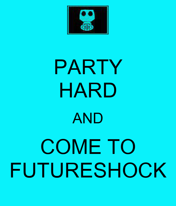 PARTY HARD AND COME TO FUTURESHOCK