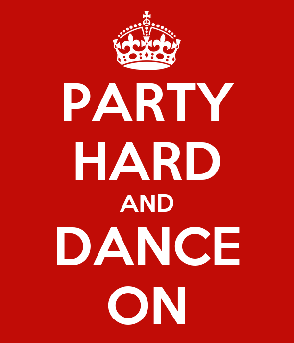 PARTY HARD AND DANCE ON
