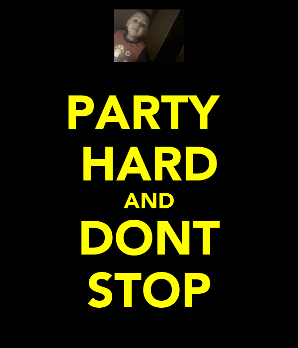 PARTY  HARD AND DONT STOP