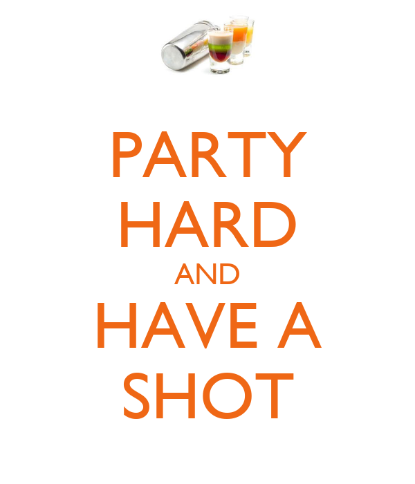 PARTY HARD AND HAVE A SHOT