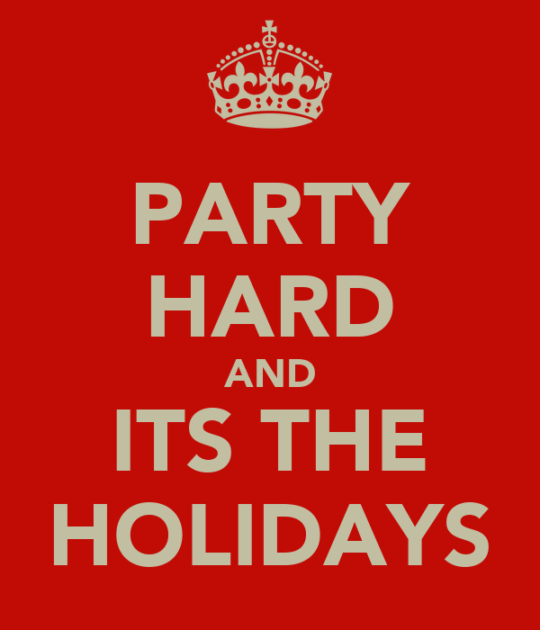 PARTY HARD AND ITS THE HOLIDAYS