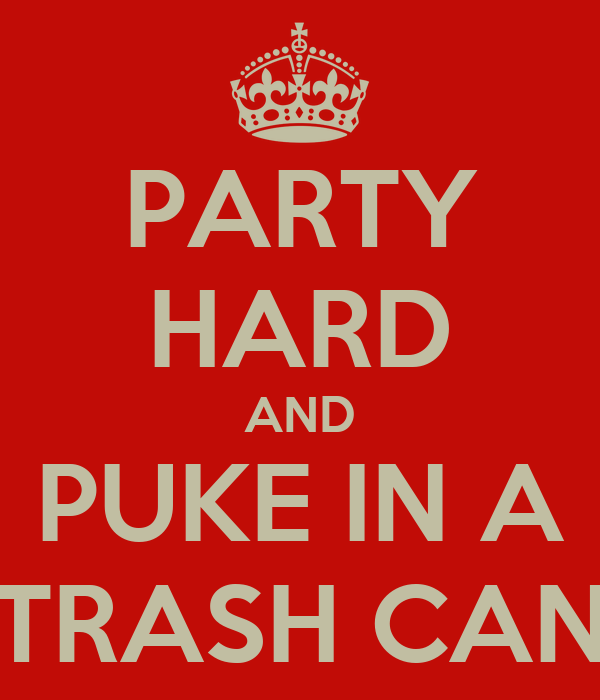 PARTY HARD AND PUKE IN A TRASH CAN