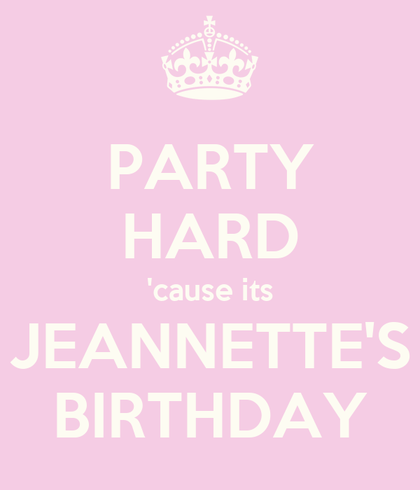 PARTY HARD 'cause its JEANNETTE'S BIRTHDAY