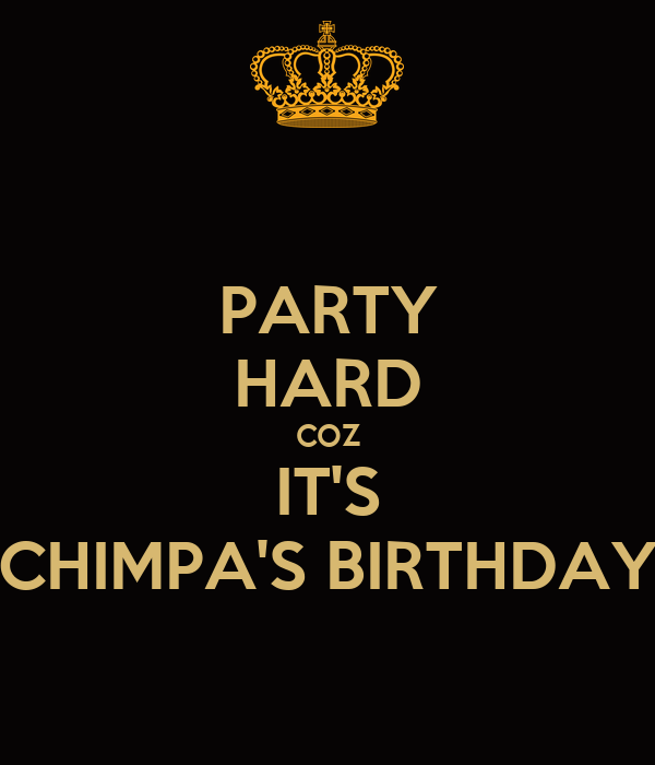 PARTY HARD COZ IT'S CHIMPA'S BIRTHDAY