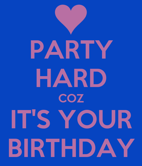 PARTY HARD COZ IT'S YOUR BIRTHDAY