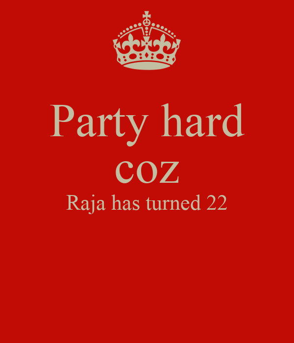 Party hard coz Raja has turned 22
